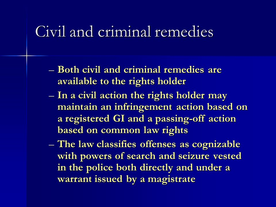 Civil and criminal remedies –Both civil and criminal remedies are available to the rights holder –In a civil action the rights holder may maintain an infringement action based on a registered GI and a passing-off action based on common law rights –The law classifies offenses as cognizable with powers of search and seizure vested in the police both directly and under a warrant issued by a magistrate