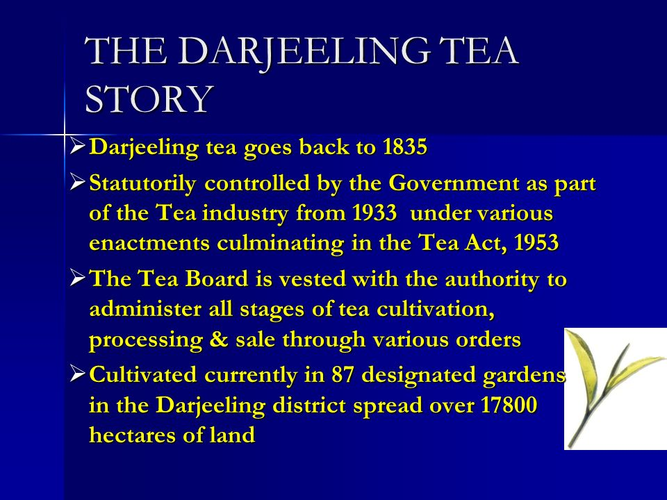 THE DARJEELING TEA STORY Darjeeling tea goes back to 1835 Darjeeling tea goes back to 1835 Statutorily controlled by the Government as part of the Tea industry from 1933 under various enactments culminating in the Tea Act, 1953 Statutorily controlled by the Government as part of the Tea industry from 1933 under various enactments culminating in the Tea Act, 1953 The Tea Board is vested with the authority to administer all stages of tea cultivation, processing & sale through various orders The Tea Board is vested with the authority to administer all stages of tea cultivation, processing & sale through various orders Cultivated currently in 87 designated gardens in the Darjeeling district spread over 17800 hectares of land Cultivated currently in 87 designated gardens in the Darjeeling district spread over 17800 hectares of land