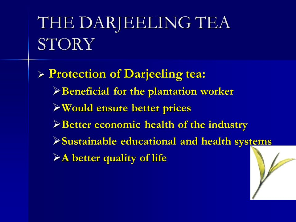 THE DARJEELING TEA STORY Protection of Darjeeling tea: Protection of Darjeeling tea: Beneficial for the plantation worker Beneficial for the plantation worker Would ensure better prices Would ensure better prices Better economic health of the industry Better economic health of the industry Sustainable educational and health systems Sustainable educational and health systems A better quality of life A better quality of life
