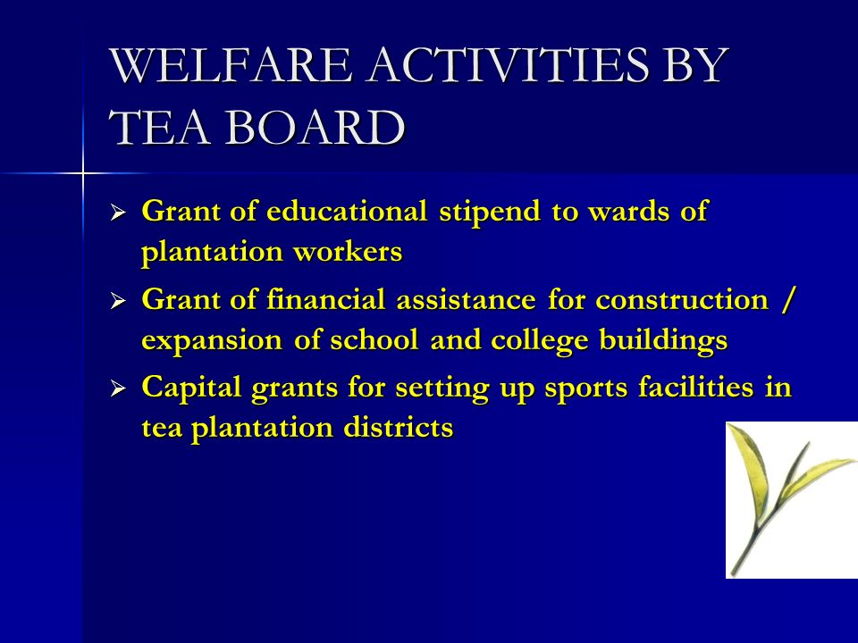 WELFARE ACTIVITIES BY TEA BOARD Grant of educational stipend to wards of plantation workers Grant of educational stipend to wards of plantation worker