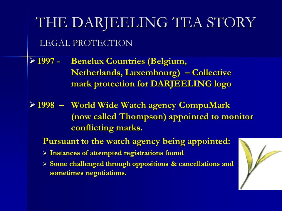 THE DARJEELING TEA STORY LEGAL PROTECTION Benelux Countries (Belgium, Netherlands, Luxembourg) – Collective mark protection for DARJEELING logo Benelux Countries (Belgium, Netherlands, Luxembourg) – Collective mark protection for DARJEELING logo 1998 – World Wide Watch agency CompuMark (now called Thompson) appointed to monitor conflicting marks.