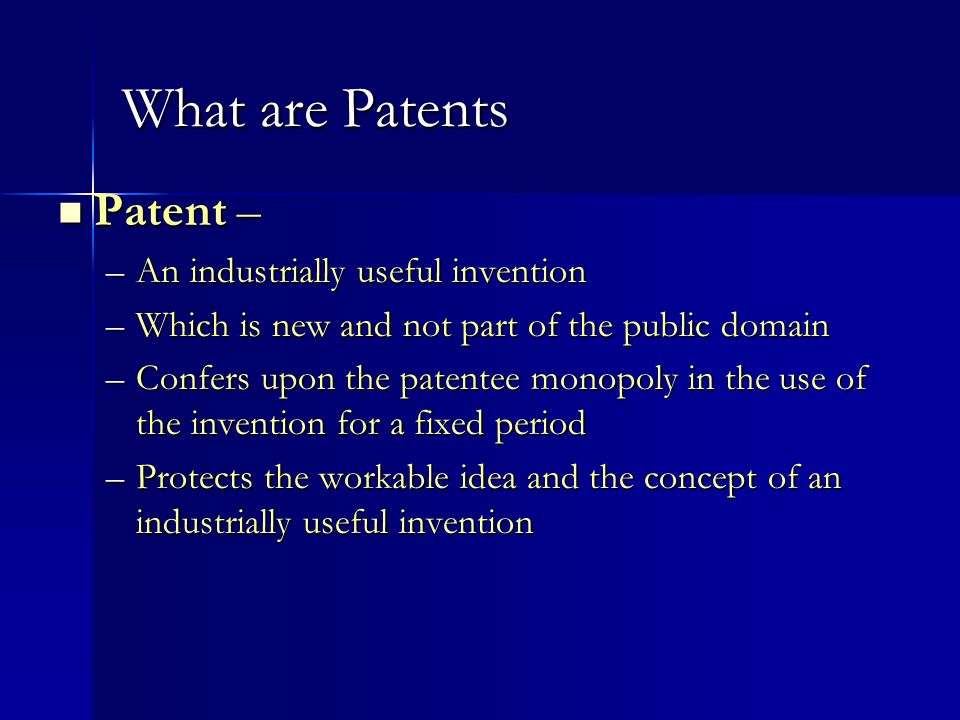 What are Patents Patent – Patent – –An industrially useful invention –Which is new and not part of the public domain –Confers upon the patentee monopo
