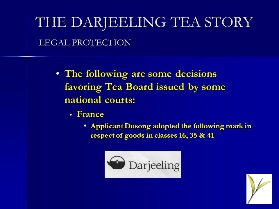 THE DARJEELING TEA STORY LEGAL PROTECTION The following are some decisions favoring Tea Board issued by some national courts:The following are some de