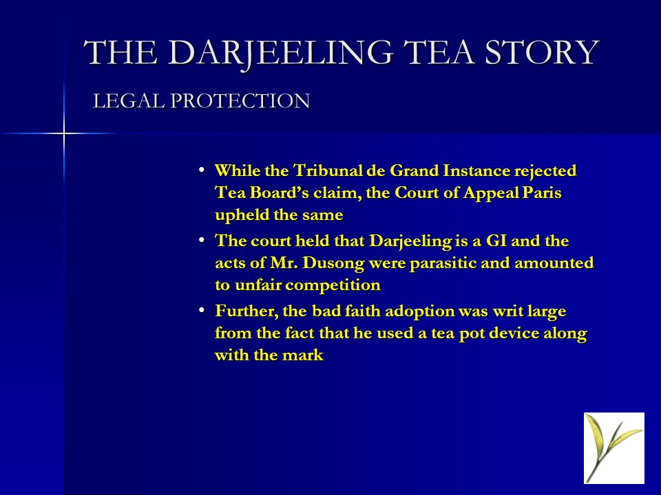 THE DARJEELING TEA STORY LEGAL PROTECTION While the Tribunal de Grand Instance rejected Tea Boards claim, the Court of Appeal Paris upheld the sameWhile the Tribunal de Grand Instance rejected Tea Boards claim, the Court of Appeal Paris upheld the same The court held that Darjeeling is a GI and the acts of Mr.