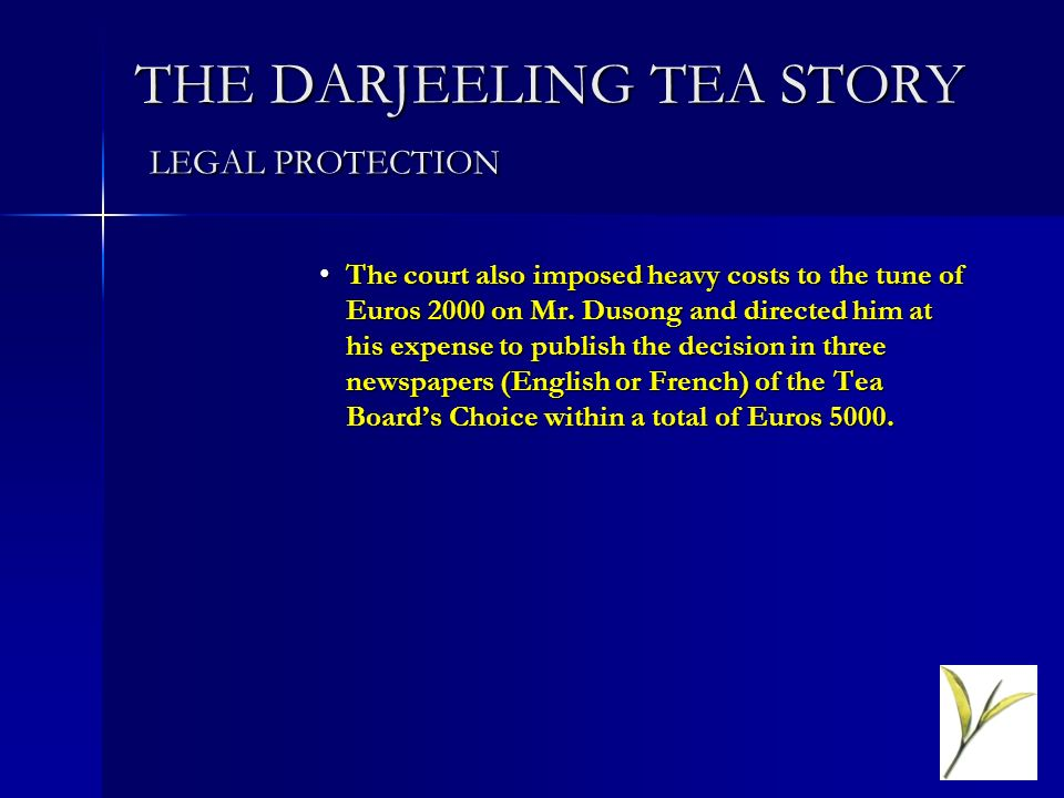 THE DARJEELING TEA STORY LEGAL PROTECTION The court also imposed heavy costs to the tune of Euros 2000 on Mr. Dusong and directed him at his expense t