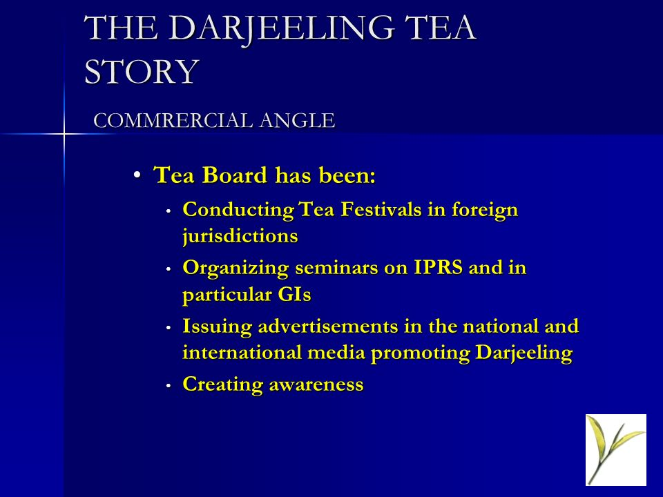 THE DARJEELING TEA STORY COMMRERCIAL ANGLE Tea Board has been:Tea Board has been: Conducting Tea Festivals in foreign jurisdictions Conducting Tea Fes