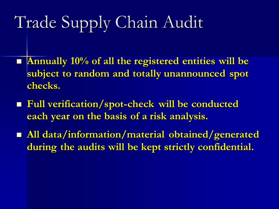 Trade Supply Chain Audit Annually 10% of all the registered entities will be subject to random and totally unannounced spot checks. Annually 10% of al