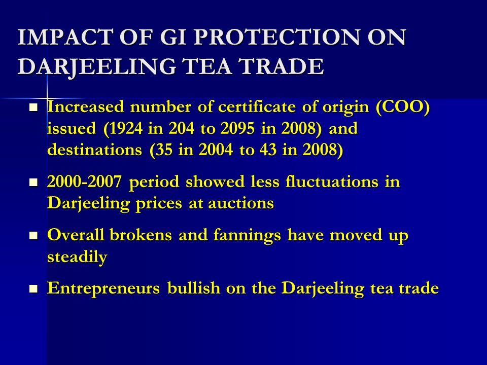 IMPACT OF GI PROTECTION ON DARJEELING TEA TRADE Increased number of certificate of origin (COO) issued (1924 in 204 to 2095 in 2008) and destinations (35 in 2004 to 43 in 2008) Increased number of certificate of origin (COO) issued (1924 in 204 to 2095 in 2008) and destinations (35 in 2004 to 43 in 2008) period showed less fluctuations in Darjeeling prices at auctions period showed less fluctuations in Darjeeling prices at auctions Overall brokens and fannings have moved up steadily Overall brokens and fannings have moved up steadily Entrepreneurs bullish on the Darjeeling tea trade Entrepreneurs bullish on the Darjeeling tea trade