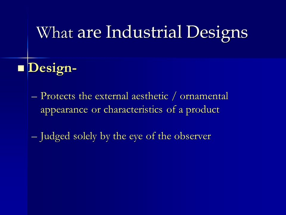What are Industrial Designs Design- Design- –Protects the external aesthetic / ornamental appearance or characteristics of a product –Judged solely by