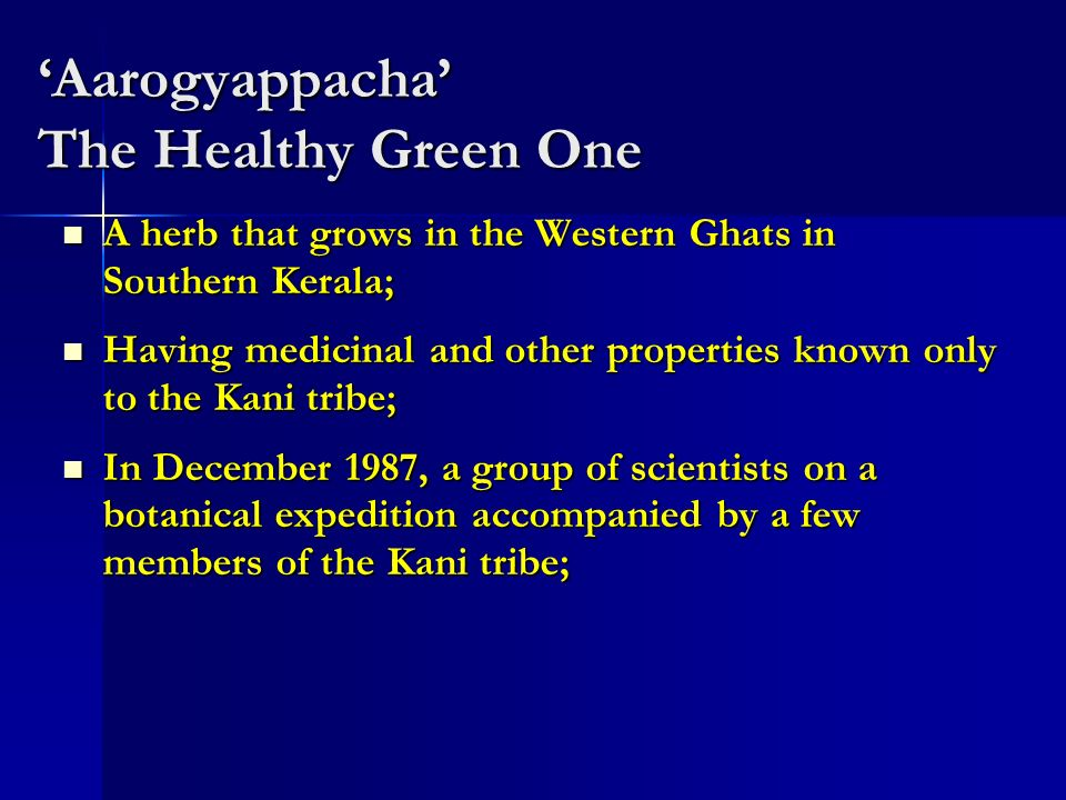 Aarogyappacha The Healthy Green One A herb that grows in the Western Ghats in Southern Kerala; A herb that grows in the Western Ghats in Southern Kerala; Having medicinal and other properties known only to the Kani tribe; Having medicinal and other properties known only to the Kani tribe; In December 1987, a group of scientists on a botanical expedition accompanied by a few members of the Kani tribe; In December 1987, a group of scientists on a botanical expedition accompanied by a few members of the Kani tribe;