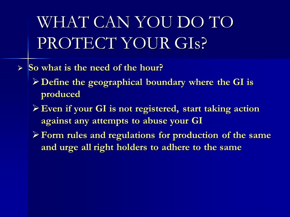 WHAT CAN YOU DO TO PROTECT YOUR GIs? So what is the need of the hour? So what is the need of the hour? Define the geographical boundary where the GI i
