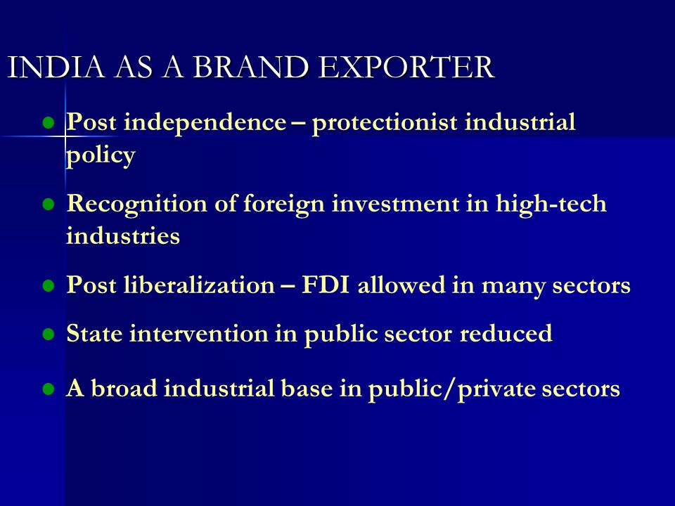 INDIA AS A BRAND EXPORTER l l Post independence – protectionist industrial policy l l Recognition of foreign investment in high-tech industries l l Po
