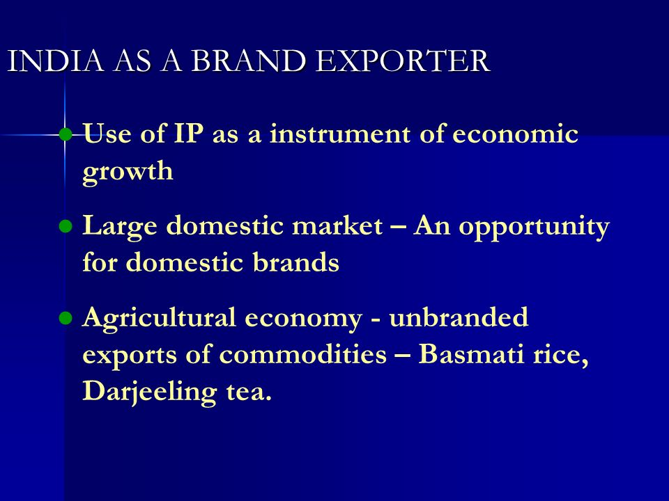 INDIA AS A BRAND EXPORTER l l Use of IP as a instrument of economic growth l l Large domestic market – An opportunity for domestic brands l l Agricult