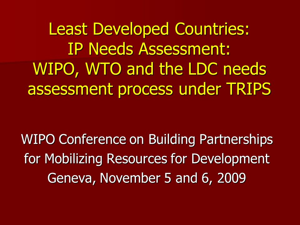 Least Developed Countries: IP Needs Assessment: WIPO, WTO and the LDC needs assessment process under TRIPS WIPO Conference on Building Partnerships for Mobilizing Resources for Development Geneva, November 5 and 6, 2009