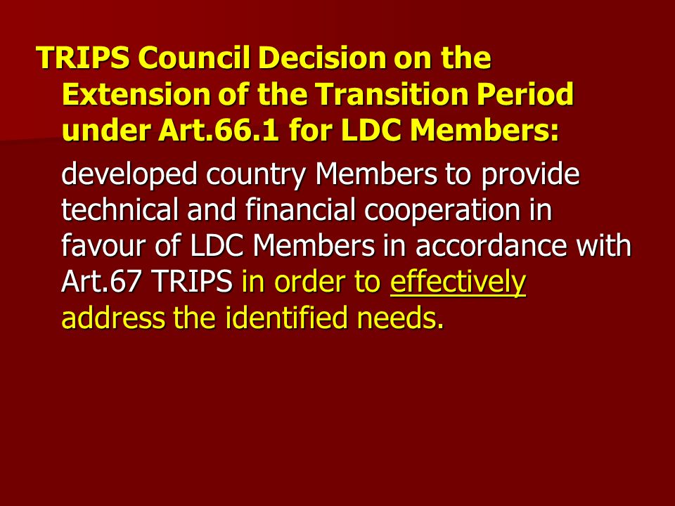 TRIPS Council Decision on the Extension of the Transition Period under Art.66.1 for LDC Members: developed country Members to provide technical and financial cooperation in favour of LDC Members in accordance with Art.67 TRIPS in order to effectively address the identified needs.