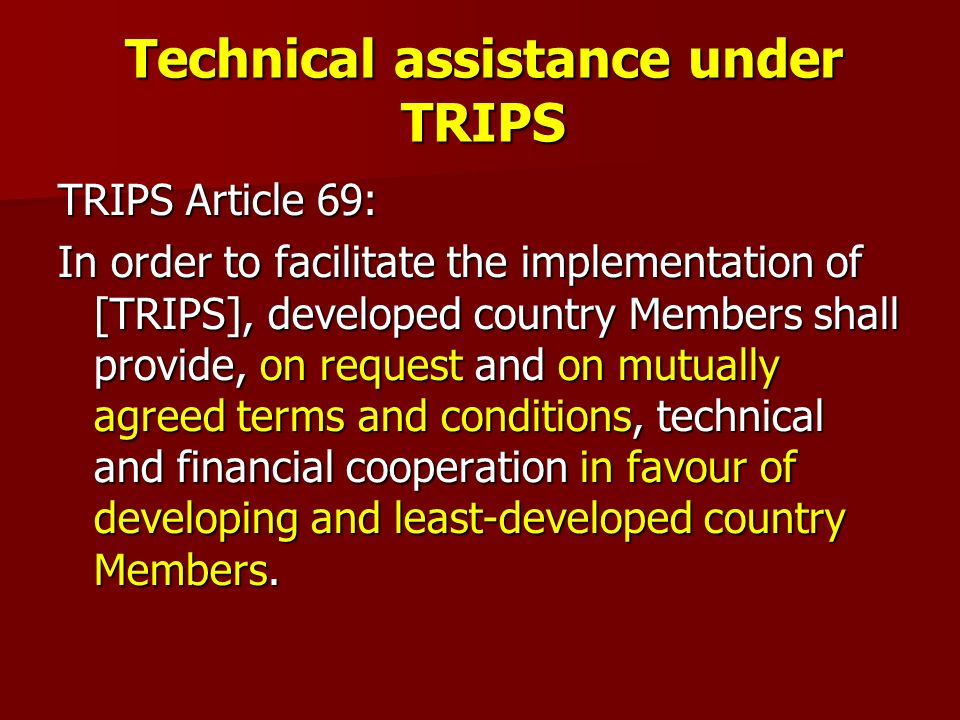 Technical assistance under TRIPS TRIPS Article 69: In order to facilitate the implementation of [TRIPS], developed country Members shall provide, on request and on mutually agreed terms and conditions, technical and financial cooperation in favour of developing and least-developed country Members.