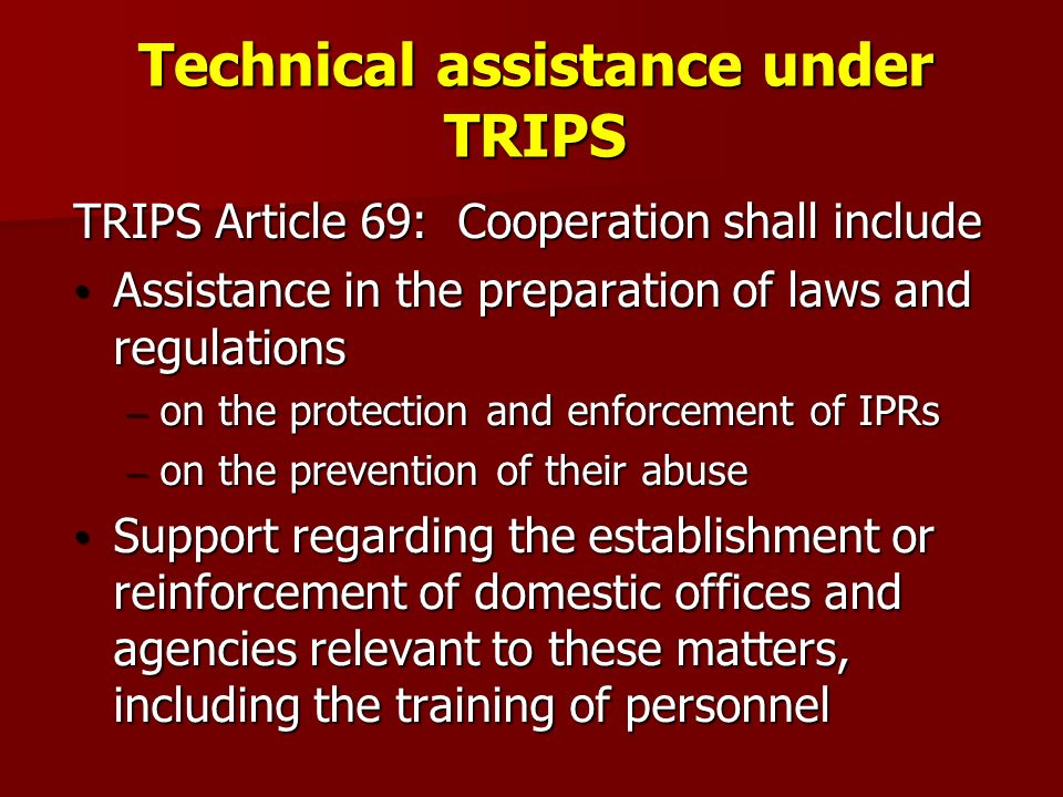 Technical assistance under TRIPS TRIPS Article 69: Cooperation shall include Assistance in the preparation of laws and regulations Assistance in the preparation of laws and regulations – on the protection and enforcement of IPRs – on the prevention of their abuse Support regarding the establishment or reinforcement of domestic offices and agencies relevant to these matters, including the training of personnel Support regarding the establishment or reinforcement of domestic offices and agencies relevant to these matters, including the training of personnel