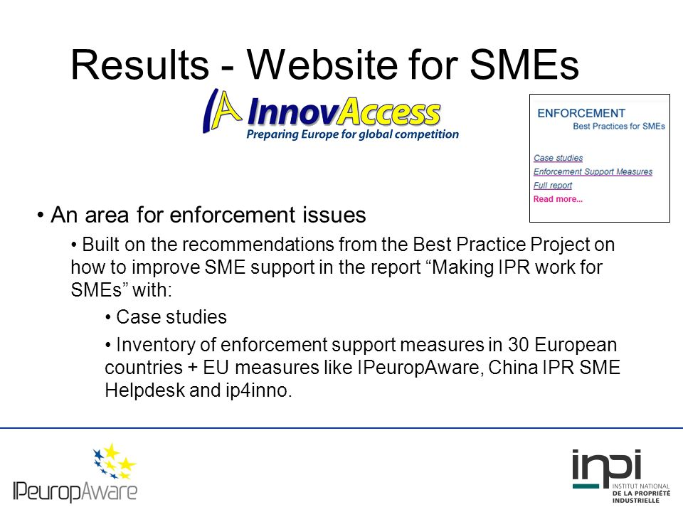 Results - Website for SMEs An area for enforcement issues Built on the recommendations from the Best Practice Project on how to improve SME support in the report Making IPR work for SMEs with: Case studies Inventory of enforcement support measures in 30 European countries + EU measures like IPeuropAware, China IPR SME Helpdesk and ip4inno.