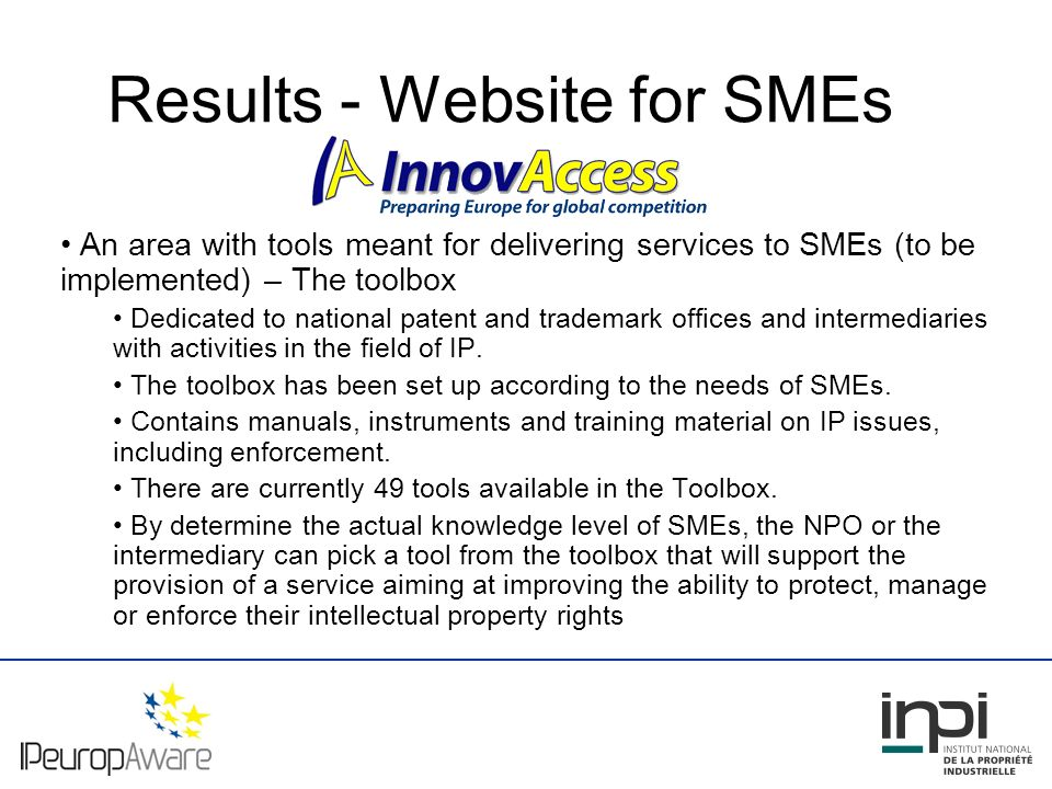 Results - Website for SMEs An area with tools meant for delivering services to SMEs (to be implemented) – The toolbox Dedicated to national patent and trademark offices and intermediaries with activities in the field of IP.