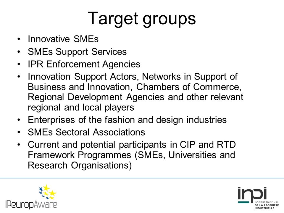 Target groups Innovative SMEs SMEs Support Services IPR Enforcement Agencies Innovation Support Actors, Networks in Support of Business and Innovation, Chambers of Commerce, Regional Development Agencies and other relevant regional and local players Enterprises of the fashion and design industries SMEs Sectoral Associations Current and potential participants in CIP and RTD Framework Programmes (SMEs, Universities and Research Organisations)