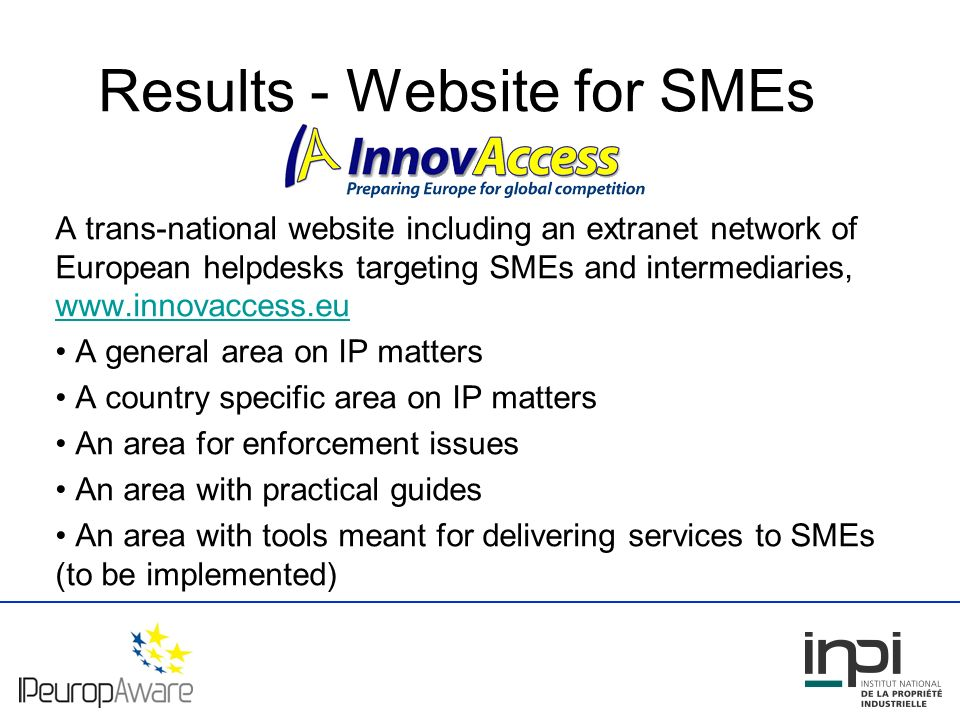 Results - Website for SMEs A trans-national website including an extranet network of European helpdesks targeting SMEs and intermediaries, www.innovaccess.eu www.innovaccess.eu A general area on IP matters A country specific area on IP matters An area for enforcement issues An area with practical guides An area with tools meant for delivering services to SMEs (to be implemented)