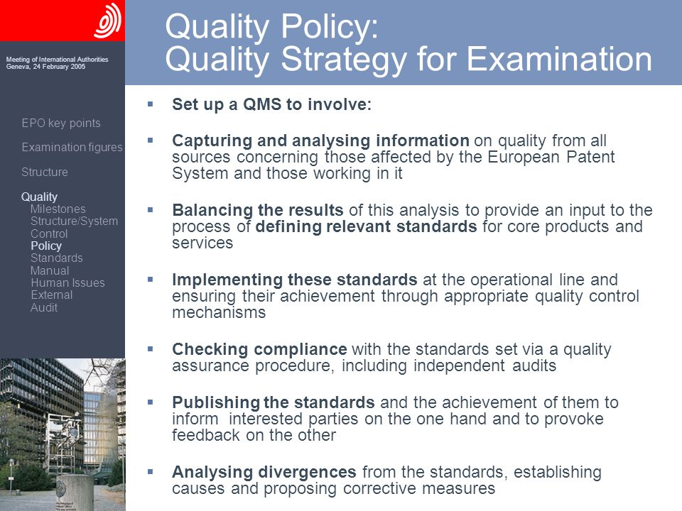 Meeting of International Authorities Geneva, 24 February 2005 Quality Policy: Quality Strategy for Examination EPO key points Examination figures Structure Quality Milestones Structure/System Control Policy Standards Manual Human Issues External Audit Set up a QMS to involve: Capturing and analysing information on quality from all sources concerning those affected by the European Patent System and those working in it Balancing the results of this analysis to provide an input to the process of defining relevant standards for core products and services Implementing these standards at the operational line and ensuring their achievement through appropriate quality control mechanisms Checking compliance with the standards set via a quality assurance procedure, including independent audits Publishing the standards and the achievement of them to inform interested parties on the one hand and to provoke feedback on the other Analysing divergences from the standards, establishing causes and proposing corrective measures