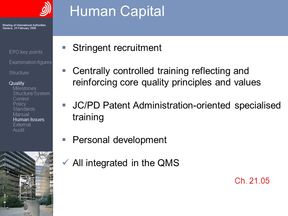 Meeting of International Authorities Geneva, 24 February 2005 Human Capital Stringent recruitment Centrally controlled training reflecting and reinforcing core quality principles and values JC/PD Patent Administration-orientedspecialised training Personal development All integrated in the QMS Ch.