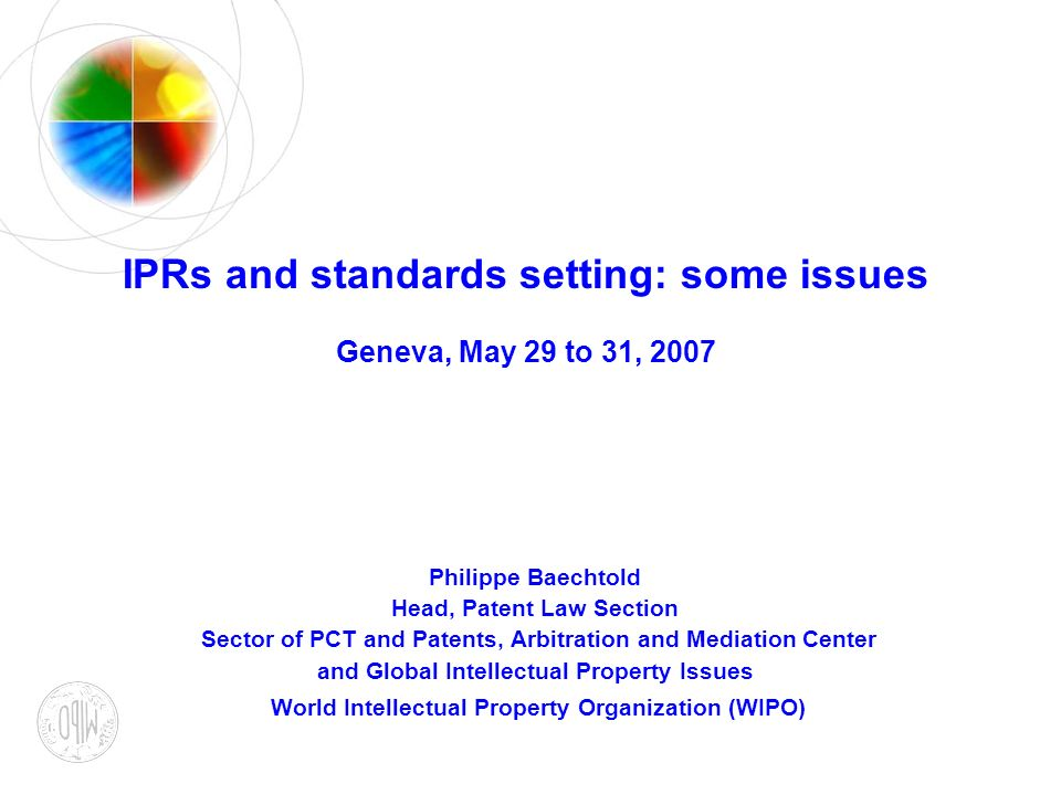 IPRs and standards setting: some issues Geneva, May 29 to 31, 2007 Philippe Baechtold Head, Patent Law Section Sector of PCT and Patents, Arbitration