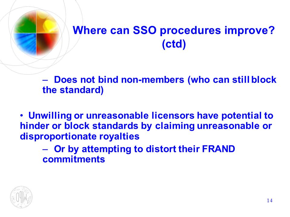 14 Where can SSO procedures improve? (ctd) –Does not bind non-members (who can still block the standard) Unwilling or unreasonable licensors have pote