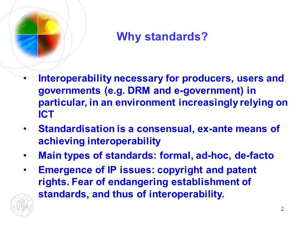 2 Why standards? Interoperability necessary for producers, users and governments (e.g. DRM and e-government) in particular, in an environment increasi