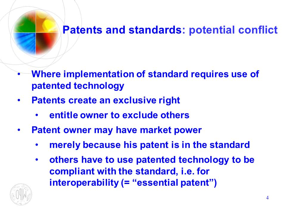 4 Patents and standards: potential conflict Where implementation of standard requires use of patented technology Patents create an exclusive right ent
