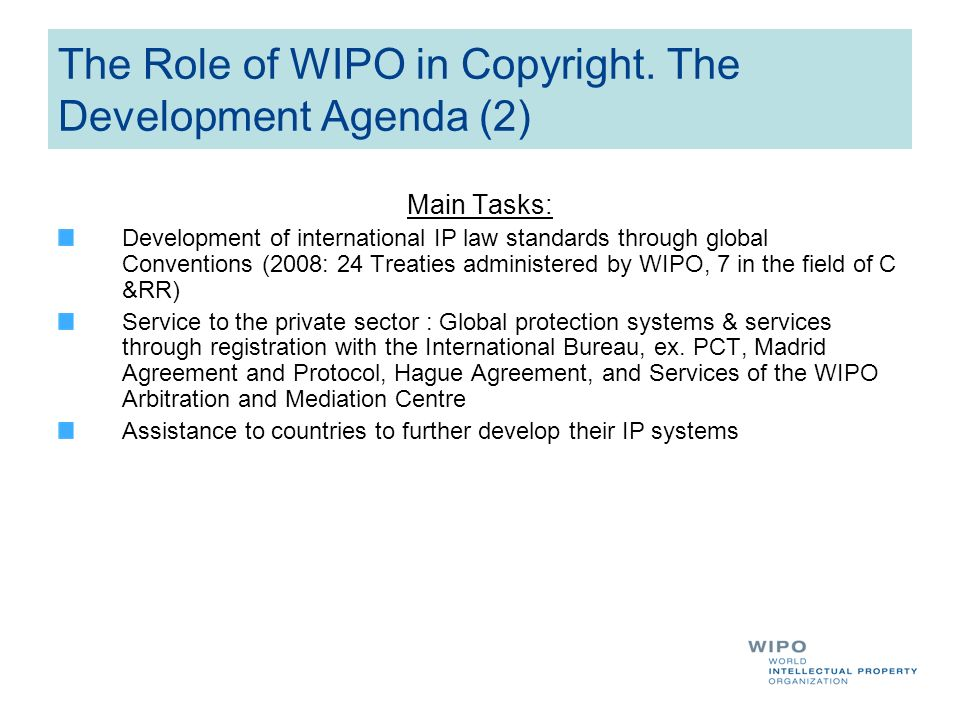 The Role of WIPO in Copyright. The Development Agenda (2) Main Tasks: Development of international IP law standards through global Conventions (2008: