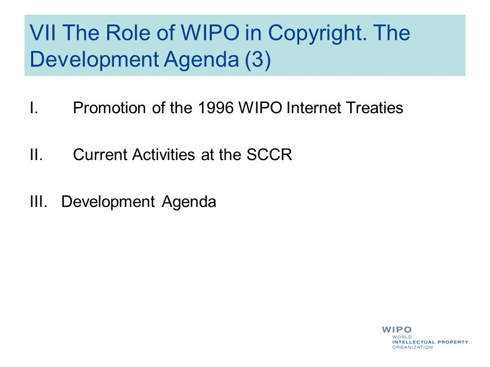 VII The Role of WIPO in Copyright. The Development Agenda (3) I.Promotion of the 1996 WIPO Internet Treaties II.Current Activities at the SCCR III. De