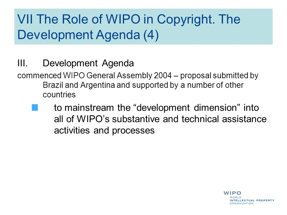 VII The Role of WIPO in Copyright. The Development Agenda (4) III.Development Agenda commenced WIPO General Assembly 2004 – proposal submitted by Braz