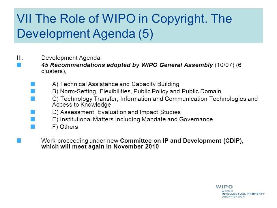 VII The Role of WIPO in Copyright. The Development Agenda (5) III.Development Agenda 45 Recommendations adopted by WIPO General Assembly (10/07) (6 cl