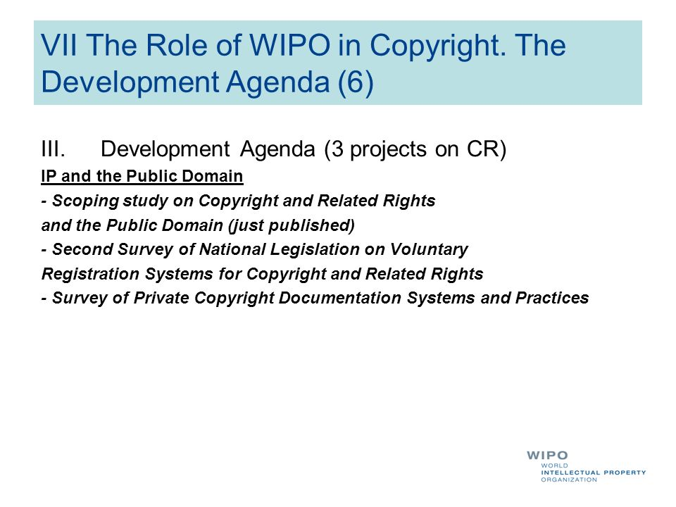 VII The Role of WIPO in Copyright. The Development Agenda (6) III.Development Agenda (3 projects on CR) IP and the Public Domain - Scoping study on Co