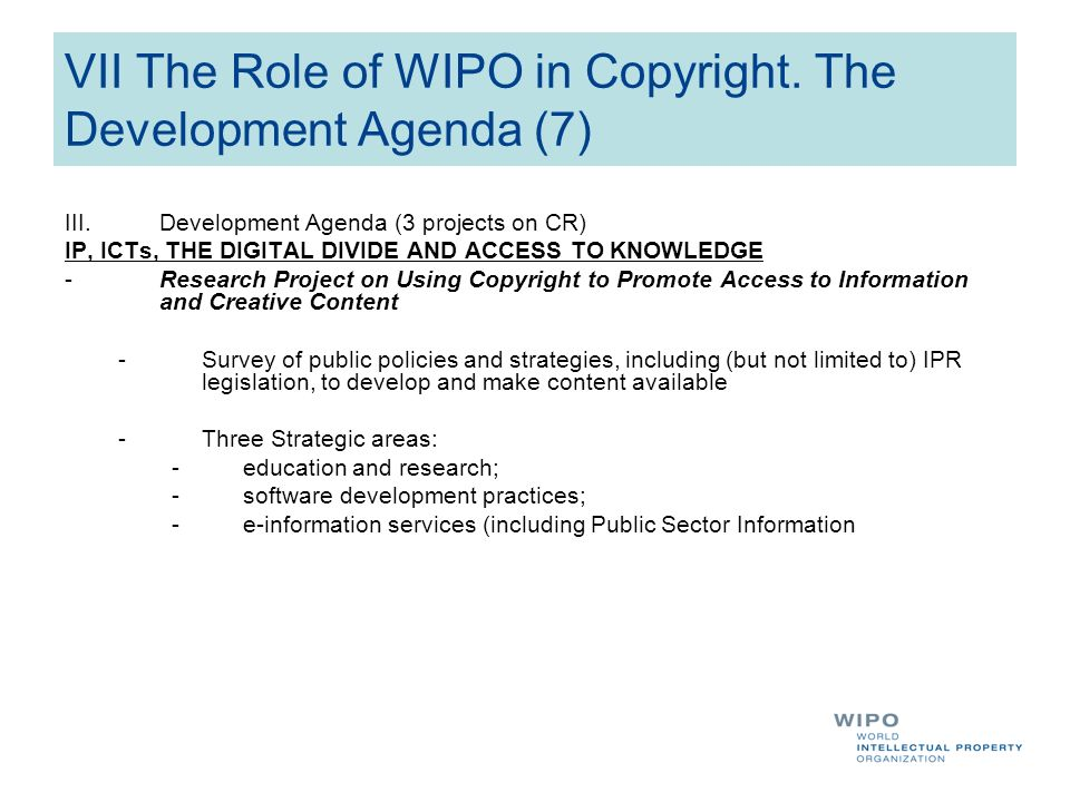 VII The Role of WIPO in Copyright. The Development Agenda (7) III.Development Agenda (3 projects on CR) IP, ICTs, THE DIGITAL DIVIDE AND ACCESS TO KNO