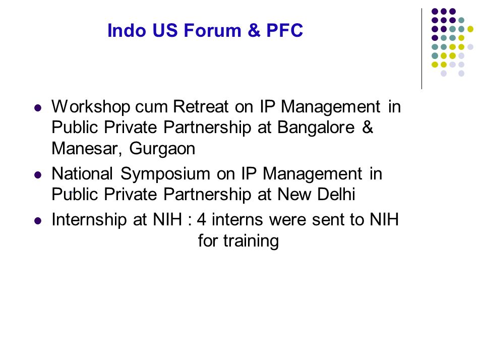 Indo US Forum & PFC Workshop cum Retreat on IP Management in Public Private Partnership at Bangalore & Manesar, Gurgaon National Symposium on IP Management in Public Private Partnership at New Delhi Internship at NIH : 4 interns were sent to NIH for training