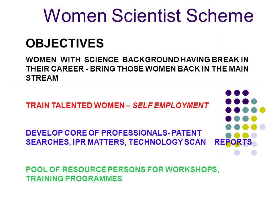 Women Scientist Scheme OBJECTIVES WOMEN WITH SCIENCE BACKGROUND HAVING BREAK IN THEIR CAREER - BRING THOSE WOMEN BACK IN THE MAIN STREAM TRAIN TALENTE