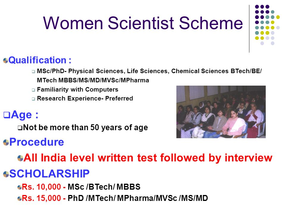 Qualification : MSc/PhD- Physical Sciences, Life Sciences, Chemical Sciences BTech/BE/ MTech MBBS/MS/MD/MVSc/MPharma Familiarity with Computers Research Experience- Preferred Age : Not be more than 50 years of age Procedure All India level written test followed by interview SCHOLARSHIP Rs.