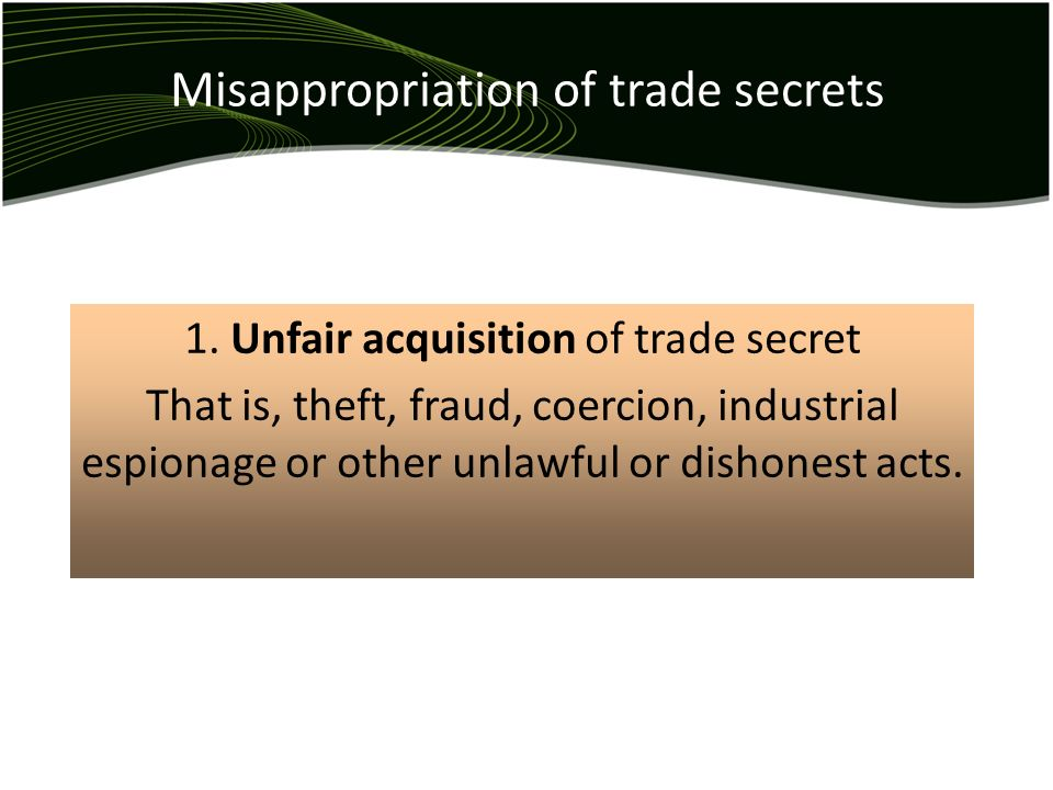 Misappropriation of trade secrets 1. Unfair acquisition of trade secret That is, theft, fraud, coercion, industrial espionage or other unlawful or dis