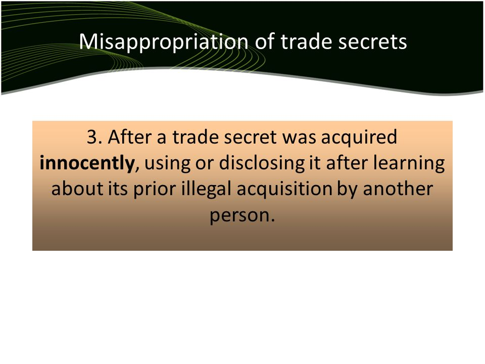 Misappropriation of trade secrets 3. After a trade secret was acquired innocently, using or disclosing it after learning about its prior illegal acqui