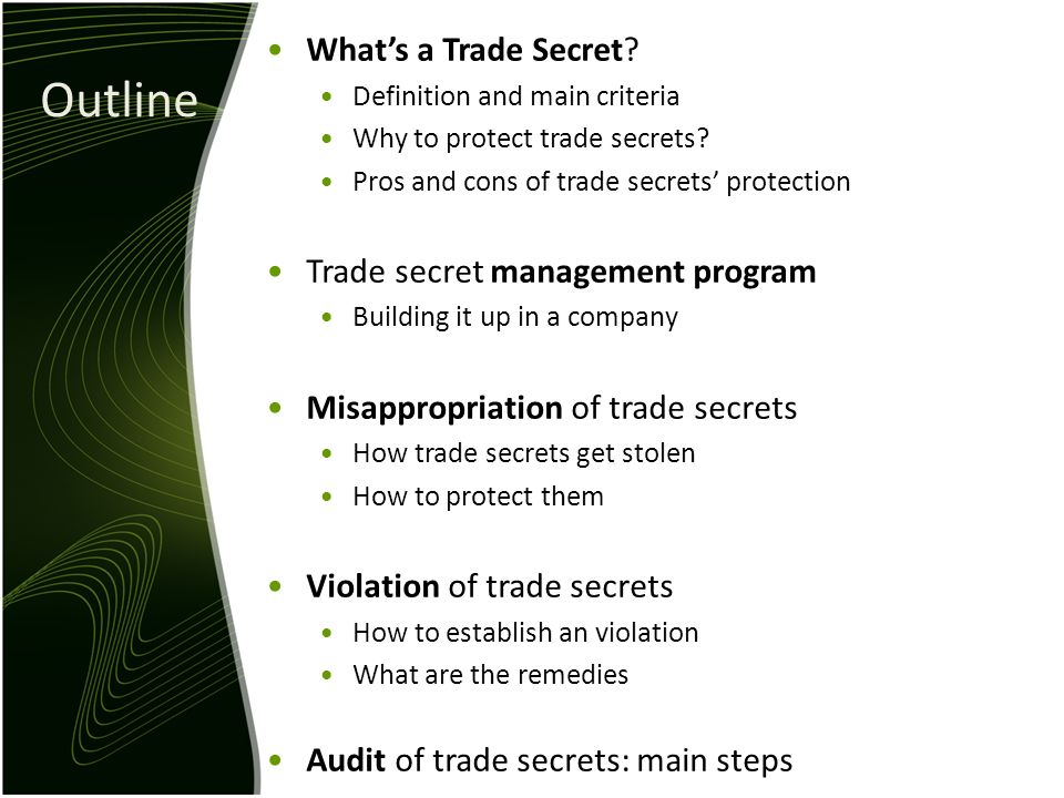 Outline Whats a Trade Secret? Definition and main criteria Why to protect trade secrets? Pros and cons of trade secrets protection Trade secret manage