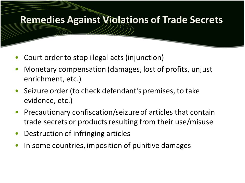 Remedies Against Violations of Trade Secrets Court order to stop illegal acts (injunction) Monetary compensation (damages, lost of profits, unjust enrichment, etc.) Seizure order (to check defendants premises, to take evidence, etc.) Precautionary confiscation/seizure of articles that contain trade secrets or products resulting from their use/misuse Destruction of infringing articles In some countries, imposition of punitive damages