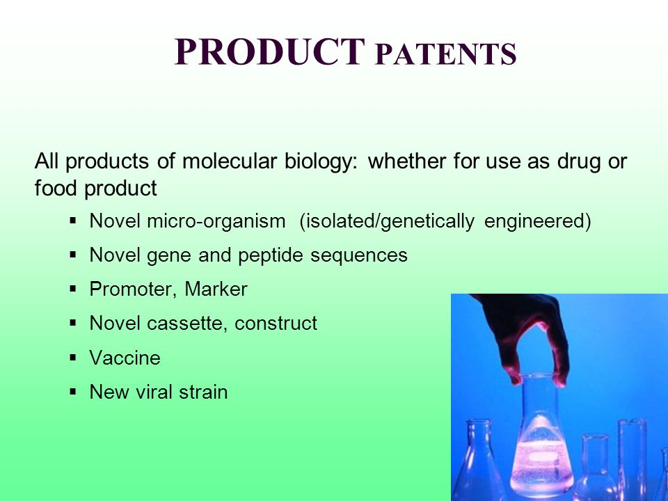 PRODUCT PATENTS All products of molecular biology: whether for use as drug or food product Novel micro-organism (isolated/genetically engineered) Nove