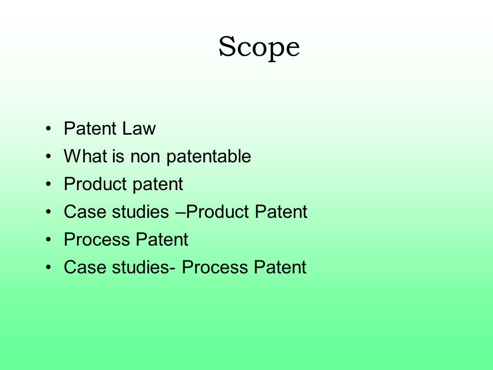 Scope Patent Law What is non patentable Product patent Case studies –Product Patent Process Patent Case studies- Process Patent
