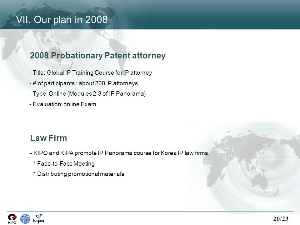 20/23 2008 Probationary Patent attorney - Title: Global IP Training Course for IP attorney - # of participants : about 200 IP attorneys - Type: Online (Modules 2-3 of IP Panorama) - Evaluation: online Exam Law Firm - KIPO and KIPA promote IP Panorama course for Korea IP law firms.