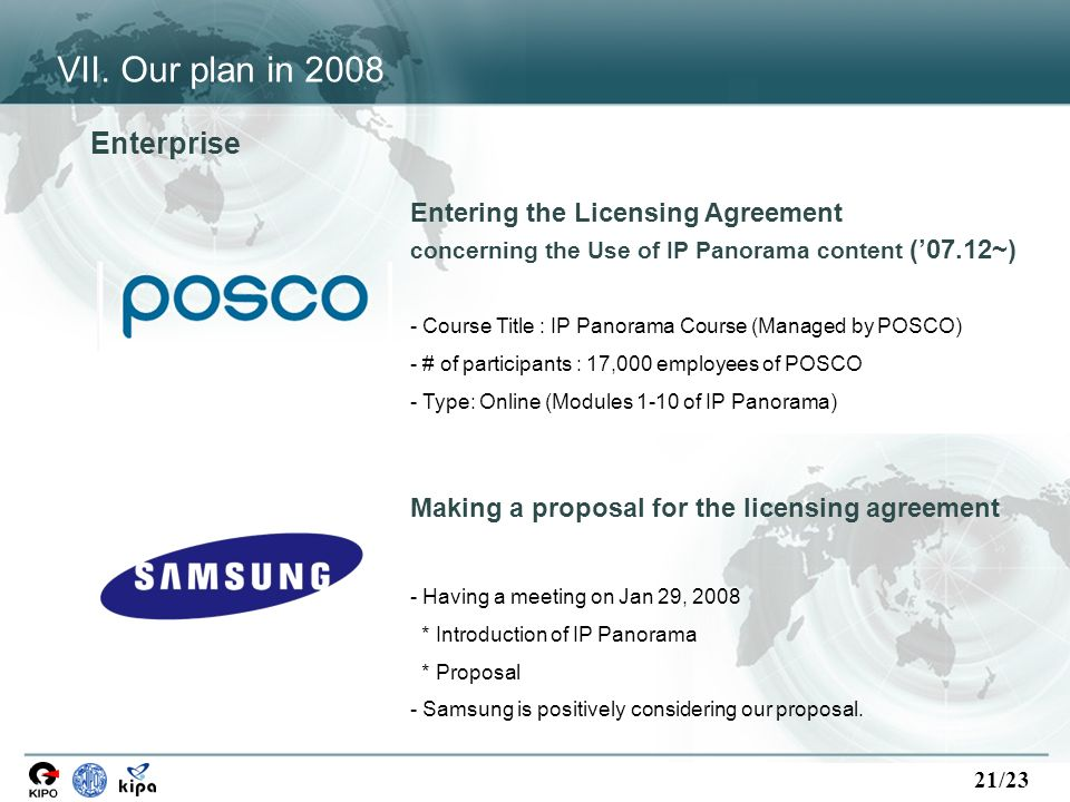 21/23 Entering the Licensing Agreement concerning the Use of IP Panorama content (07.12~) - Course Title : IP Panorama Course (Managed by POSCO) - # of participants : 17,000 employees of POSCO - Type: Online (Modules 1-10 of IP Panorama) Enterprise Making a proposal for the licensing agreement - Having a meeting on Jan 29, 2008 * Introduction of IP Panorama * Proposal - Samsung is positively considering our proposal.