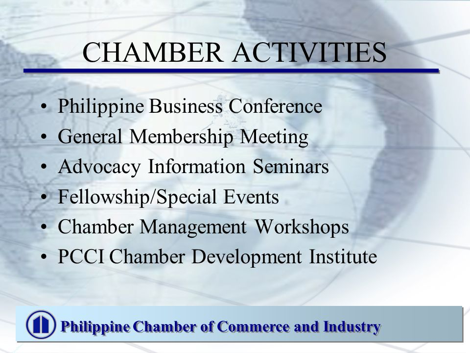 CHAMBER ACTIVITIES Philippine Business Conference General Membership Meeting Advocacy Information Seminars Fellowship/Special Events Chamber Management Workshops PCCI Chamber Development Institute Philippine Chamber of Commerce and Industry