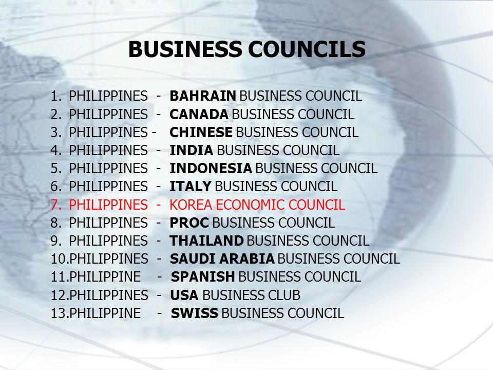 BUSINESS COUNCILS 1.PHILIPPINES - BAHRAIN BUSINESS COUNCIL 2.PHILIPPINES - CANADA BUSINESS COUNCIL 3.PHILIPPINES - CHINESE BUSINESS COUNCIL 4.PHILIPPINES - INDIA BUSINESS COUNCIL 5.PHILIPPINES - INDONESIA BUSINESS COUNCIL 6.PHILIPPINES - ITALY BUSINESS COUNCIL 7.PHILIPPINES - KOREA ECONOMIC COUNCIL 8.PHILIPPINES - PROC BUSINESS COUNCIL 9.PHILIPPINES - THAILAND BUSINESS COUNCIL 10.PHILIPPINES - SAUDI ARABIA BUSINESS COUNCIL 11.PHILIPPINE - SPANISH BUSINESS COUNCIL 12.PHILIPPINES - USA BUSINESS CLUB 13.PHILIPPINE - SWISS BUSINESS COUNCIL